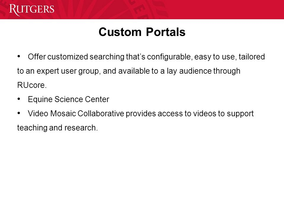 Custom Portals Offer customized searching that's configurable, easy to use, tailored to an expert user group, and available to a lay audience through RUcore.