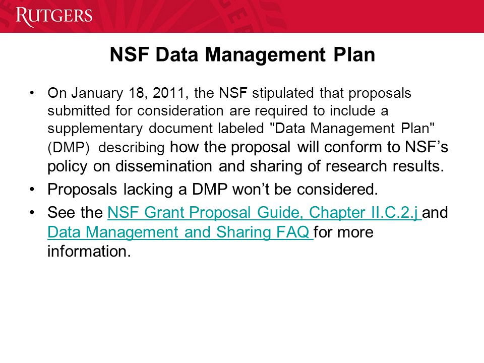 NSF Data Management Plan On January 18, 2011, the NSF stipulated that proposals submitted for consideration are required to include a supplementary document labeled Data Management Plan (DMP) describing how the proposal will conform to NSF's policy on dissemination and sharing of research results.