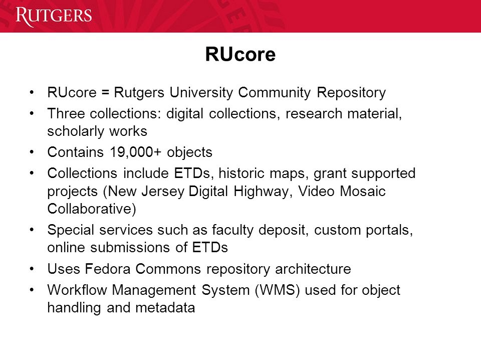 RUcore RUcore = Rutgers University Community Repository Three collections: digital collections, research material, scholarly works Contains 19,000+ objects Collections include ETDs, historic maps, grant supported projects (New Jersey Digital Highway, Video Mosaic Collaborative) Special services such as faculty deposit, custom portals, online submissions of ETDs Uses Fedora Commons repository architecture Workflow Management System (WMS) used for object handling and metadata