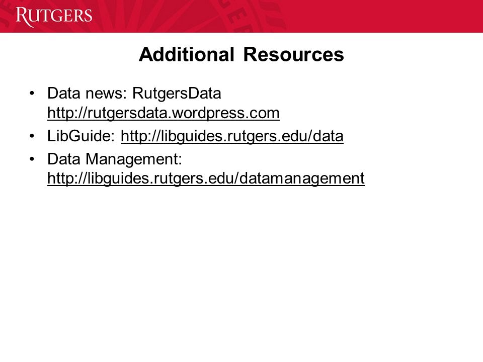 Additional Resources Data news: RutgersData http://rutgersdata.wordpress.com LibGuide: http://libguides.rutgers.edu/data Data Management: http://libguides.rutgers.edu/datamanagement