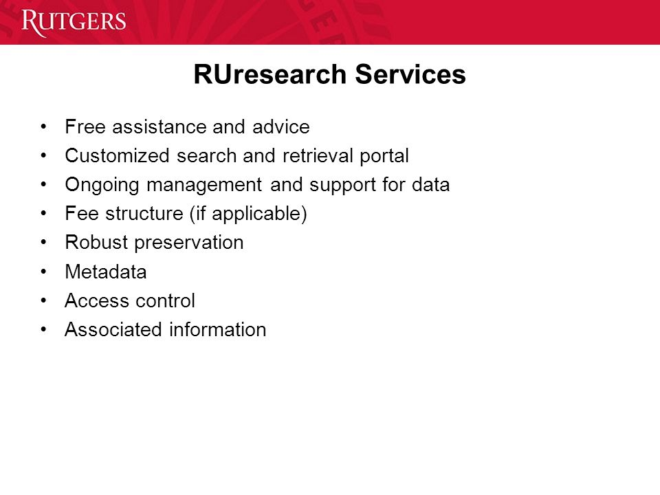 RUresearch Services Free assistance and advice Customized search and retrieval portal Ongoing management and support for data Fee structure (if applicable) Robust preservation Metadata Access control Associated information