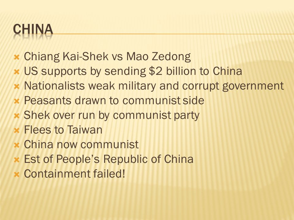  Chiang Kai-Shek vs Mao Zedong  US supports by sending $2 billion to China  Nationalists weak military and corrupt government  Peasants drawn to communist side  Shek over run by communist party  Flees to Taiwan  China now communist  Est of People's Republic of China  Containment failed!