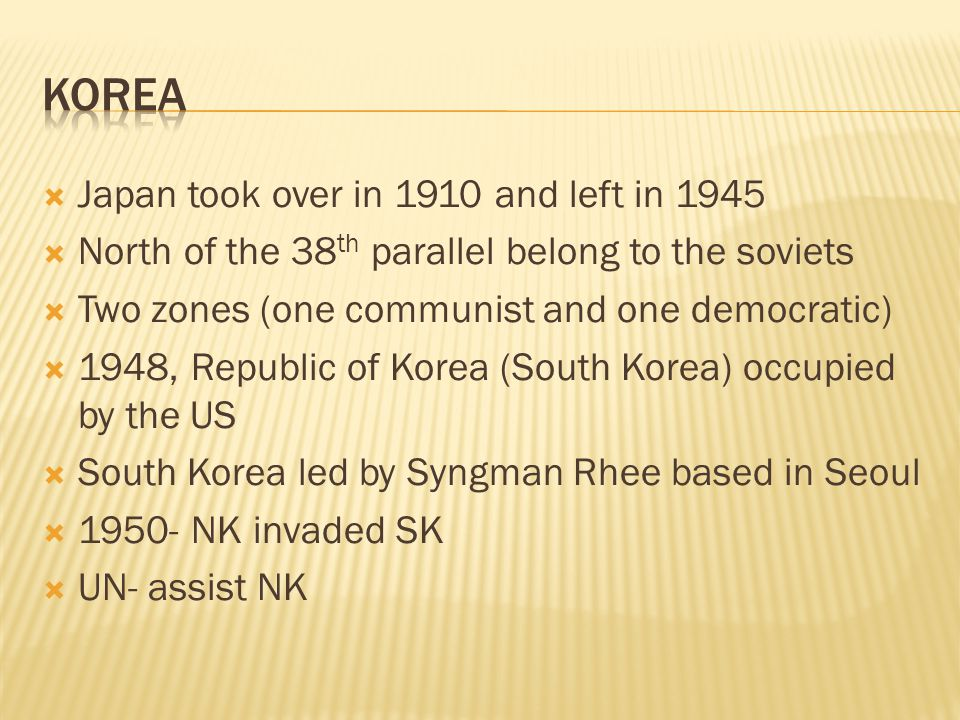  Japan took over in 1910 and left in 1945  North of the 38 th parallel belong to the soviets  Two zones (one communist and one democratic)  1948, Republic of Korea (South Korea) occupied by the US  South Korea led by Syngman Rhee based in Seoul  1950- NK invaded SK  UN- assist NK