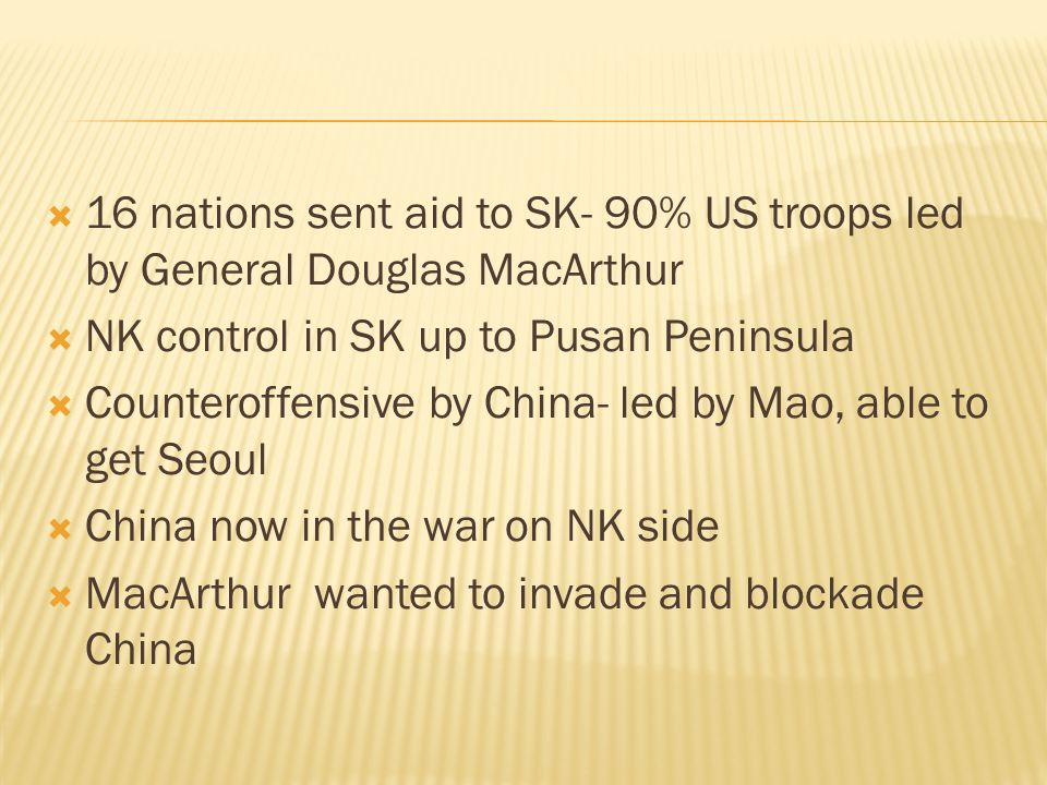  16 nations sent aid to SK- 90% US troops led by General Douglas MacArthur  NK control in SK up to Pusan Peninsula  Counteroffensive by China- led by Mao, able to get Seoul  China now in the war on NK side  MacArthur wanted to invade and blockade China