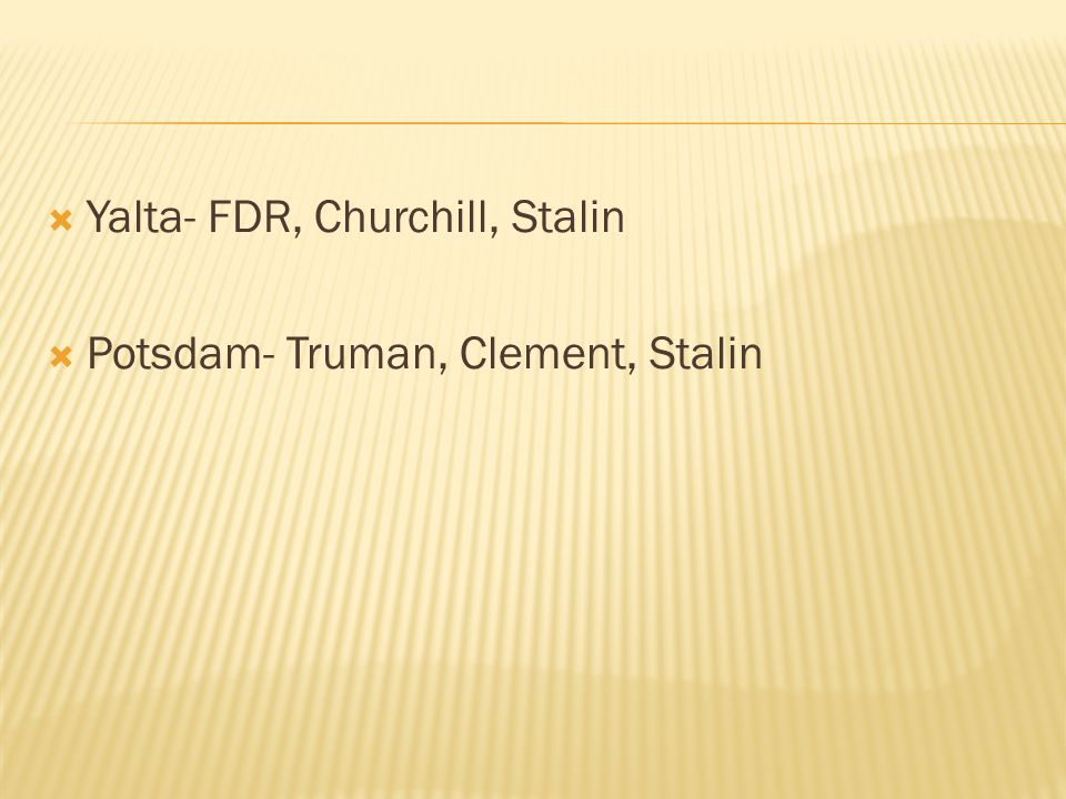  Yalta- FDR, Churchill, Stalin  Potsdam- Truman, Clement, Stalin