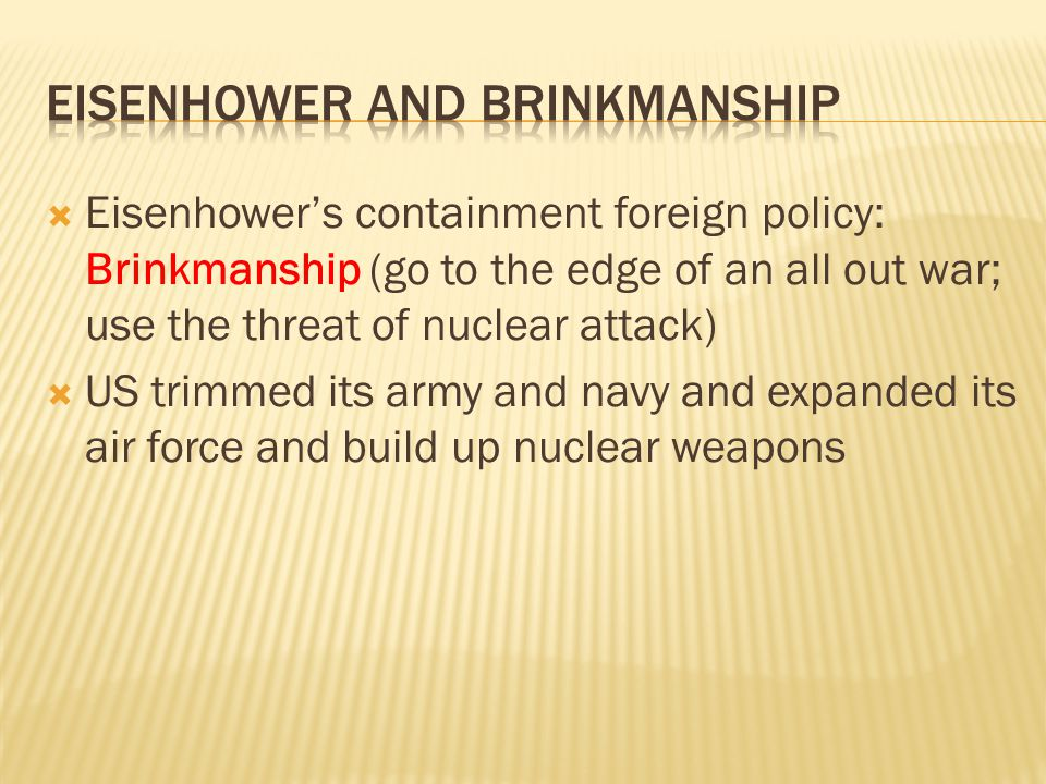  Eisenhower's containment foreign policy: Brinkmanship (go to the edge of an all out war; use the threat of nuclear attack)  US trimmed its army and navy and expanded its air force and build up nuclear weapons