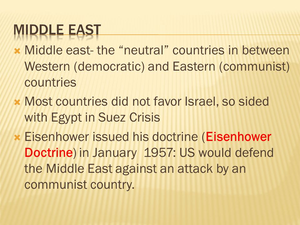  Middle east- the neutral countries in between Western (democratic) and Eastern (communist) countries  Most countries did not favor Israel, so sided with Egypt in Suez Crisis  Eisenhower issued his doctrine (Eisenhower Doctrine) in January 1957: US would defend the Middle East against an attack by an communist country.