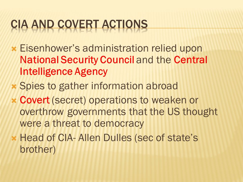  Eisenhower's administration relied upon National Security Council and the Central Intelligence Agency  Spies to gather information abroad  Covert (secret) operations to weaken or overthrow governments that the US thought were a threat to democracy  Head of CIA- Allen Dulles (sec of state's brother)