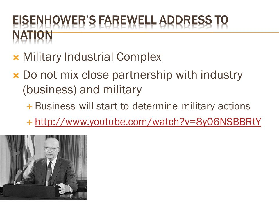  Military Industrial Complex  Do not mix close partnership with industry (business) and military  Business will start to determine military actions  http://www.youtube.com/watch?v=8y06NSBBRtY http://www.youtube.com/watch?v=8y06NSBBRtY
