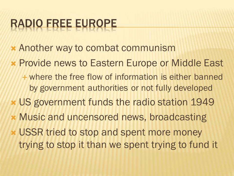  Another way to combat communism  Provide news to Eastern Europe or Middle East  where the free flow of information is either banned by government authorities or not fully developed  US government funds the radio station 1949  Music and uncensored news, broadcasting  USSR tried to stop and spent more money trying to stop it than we spent trying to fund it