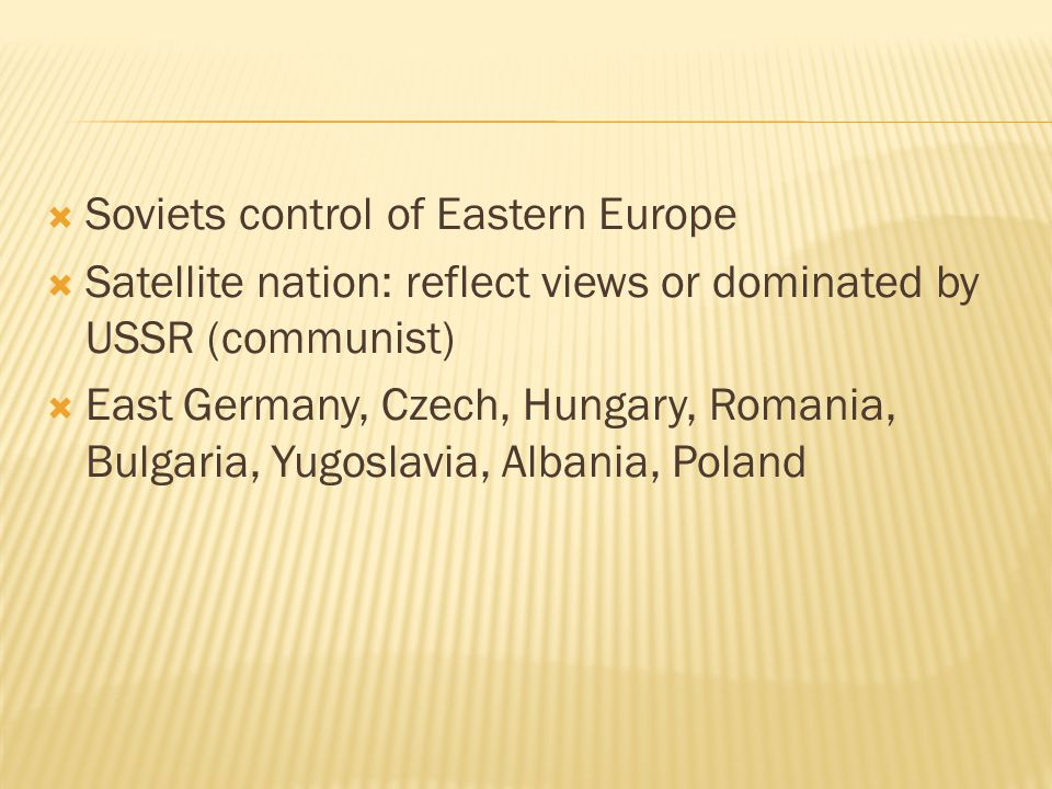  Soviets control of Eastern Europe  Satellite nation: reflect views or dominated by USSR (communist)  East Germany, Czech, Hungary, Romania, Bulgaria, Yugoslavia, Albania, Poland
