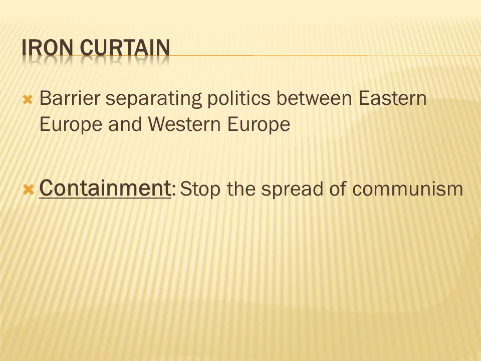  Barrier separating politics between Eastern Europe and Western Europe  Containment : Stop the spread of communism