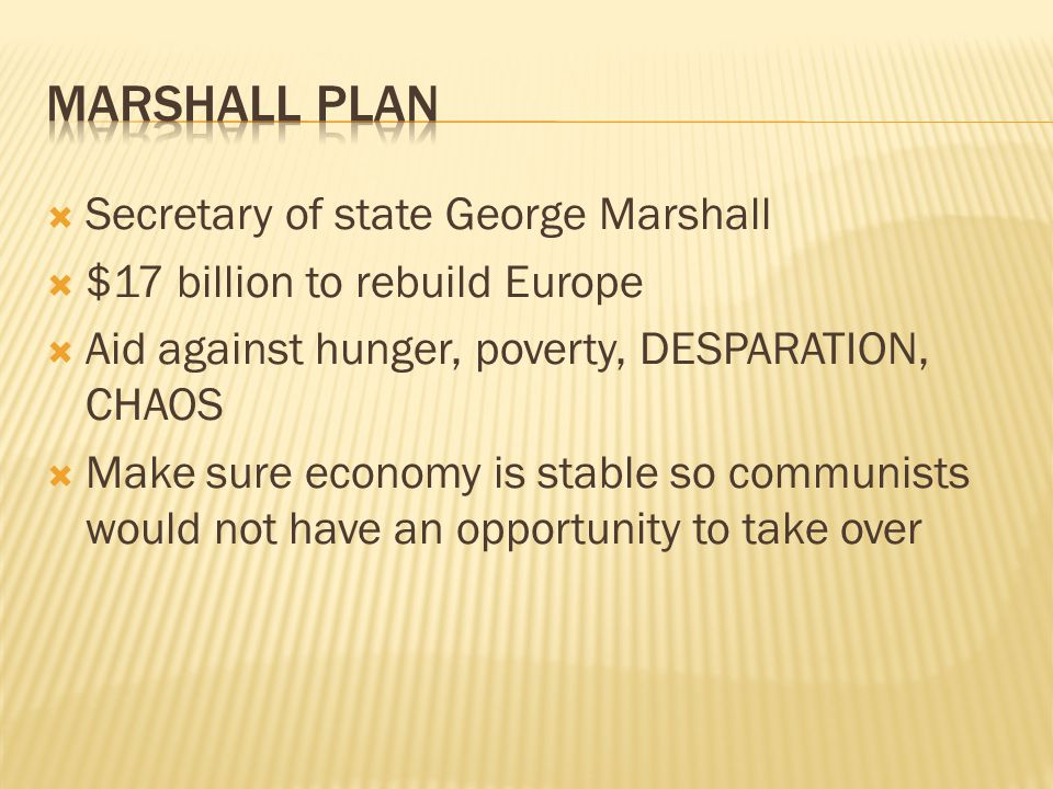  Secretary of state George Marshall  $17 billion to rebuild Europe  Aid against hunger, poverty, DESPARATION, CHAOS  Make sure economy is stable so communists would not have an opportunity to take over