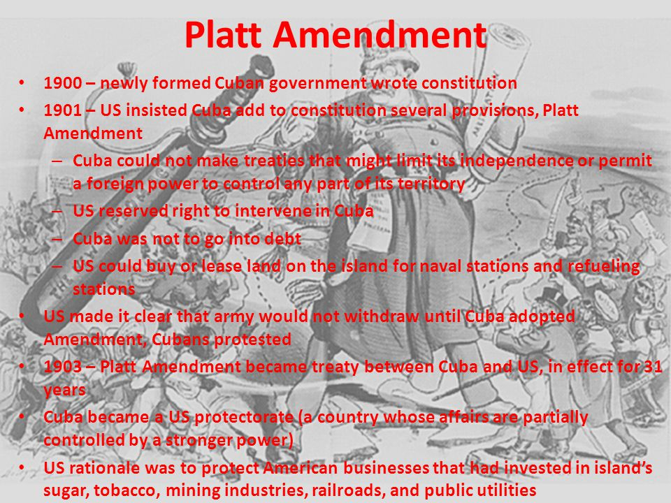 Platt Amendment 1900 – newly formed Cuban government wrote constitution 1901 – US insisted Cuba add to constitution several provisions, Platt Amendmen