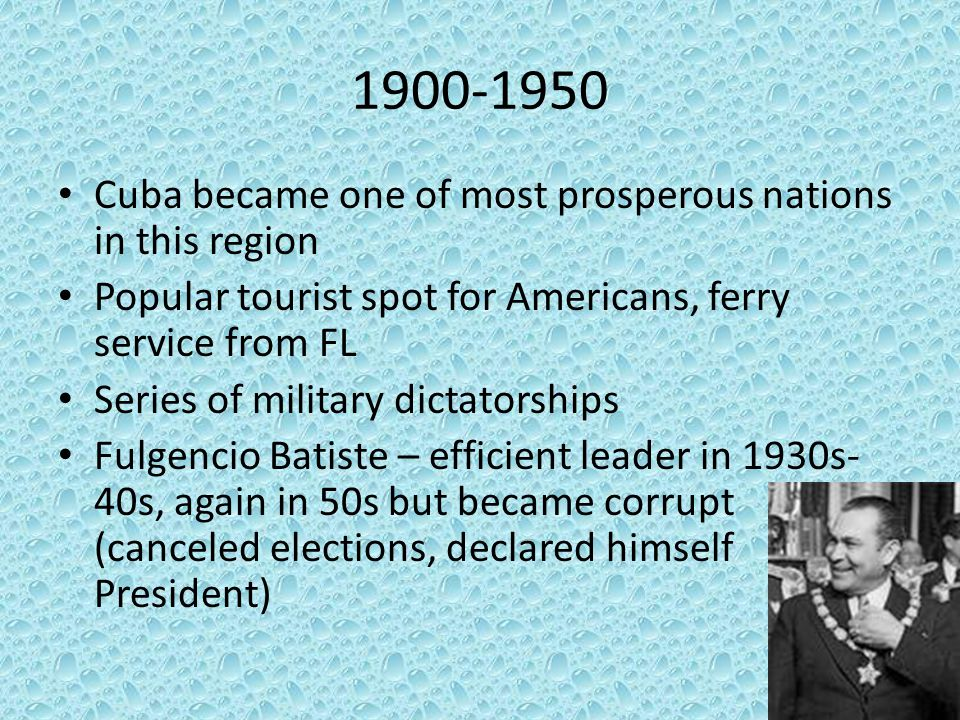 1900-1950 Cuba became one of most prosperous nations in this region Popular tourist spot for Americans, ferry service from FL Series of military dicta