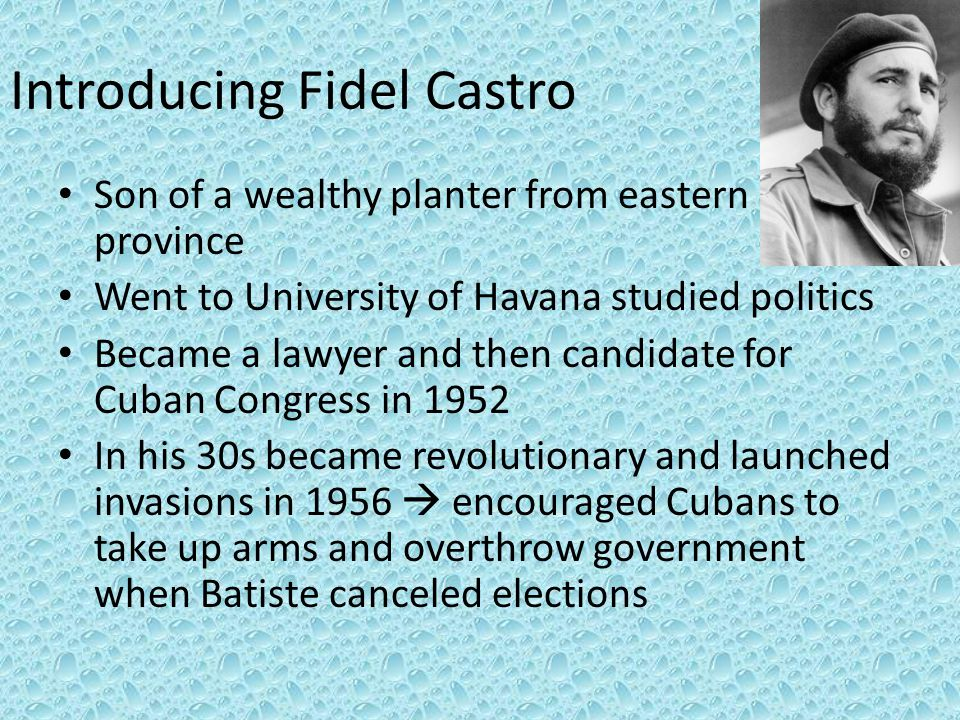 Introducing Fidel Castro Son of a wealthy planter from eastern province Went to University of Havana studied politics Became a lawyer and then candida