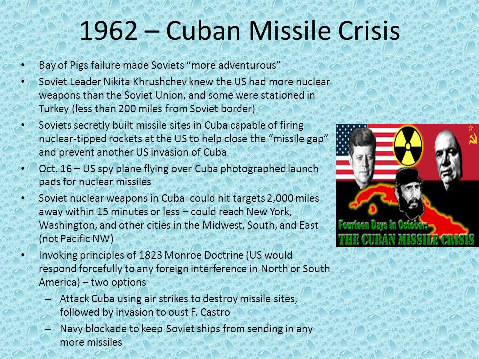 "1962 – Cuban Missile Crisis Bay of Pigs failure made Soviets ""more adventurous"" Soviet Leader Nikita Khrushchev knew the US had more nuclear weapons t"