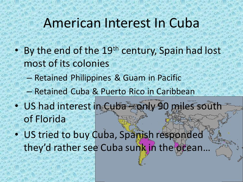 American Interest In Cuba By the end of the 19 th century, Spain had lost most of its colonies – Retained Philippines & Guam in Pacific – Retained Cub