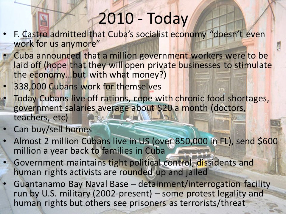 "2010 - Today F. Castro admitted that Cuba's socialist economy ""doesn't even work for us anymore"" Cuba announced that a million government workers were"
