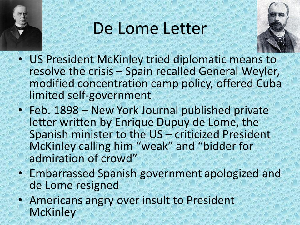 De Lome Letter US President McKinley tried diplomatic means to resolve the crisis – Spain recalled General Weyler, modified concentration camp policy,