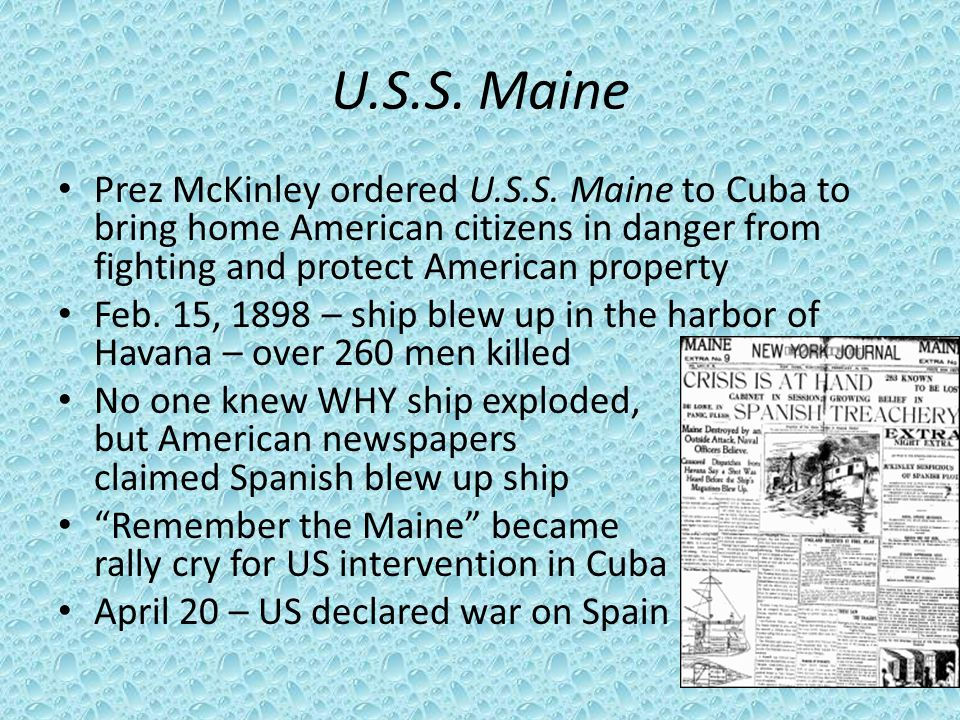 U.S.S. Maine Prez McKinley ordered U.S.S. Maine to Cuba to bring home American citizens in danger from fighting and protect American property Feb. 15,