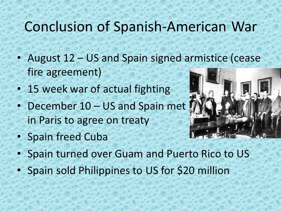Conclusion of Spanish-American War August 12 – US and Spain signed armistice (cease fire agreement) 15 week war of actual fighting December 10 – US an