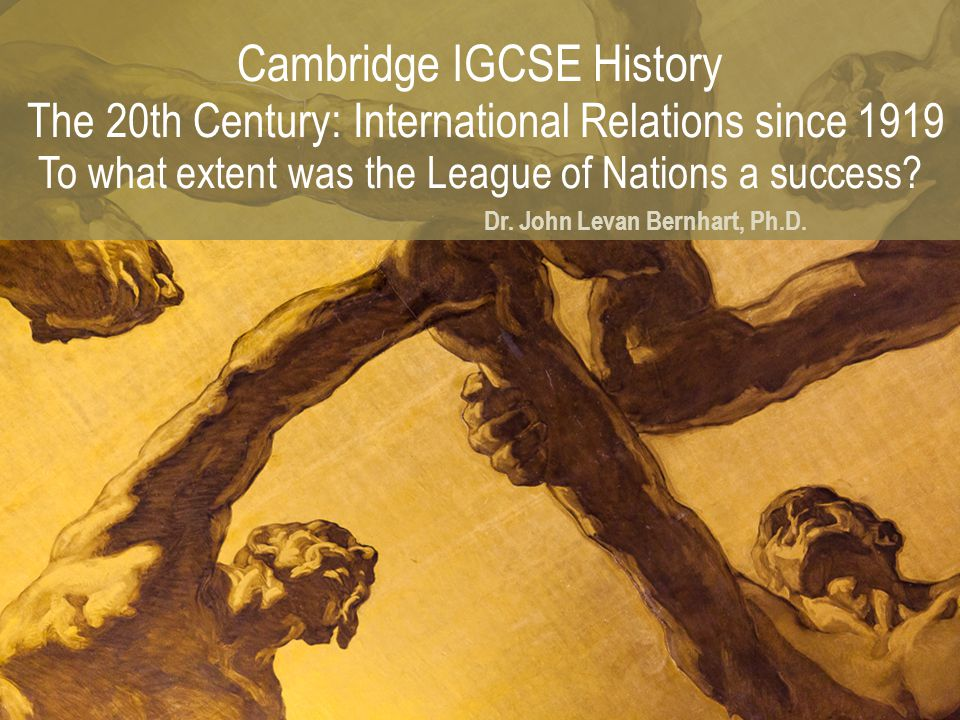 Cambridge IGCSE History The 20th Century: International Relations since 1919 To what extent was the League of Nations a success? Dr. John Levan Bernha