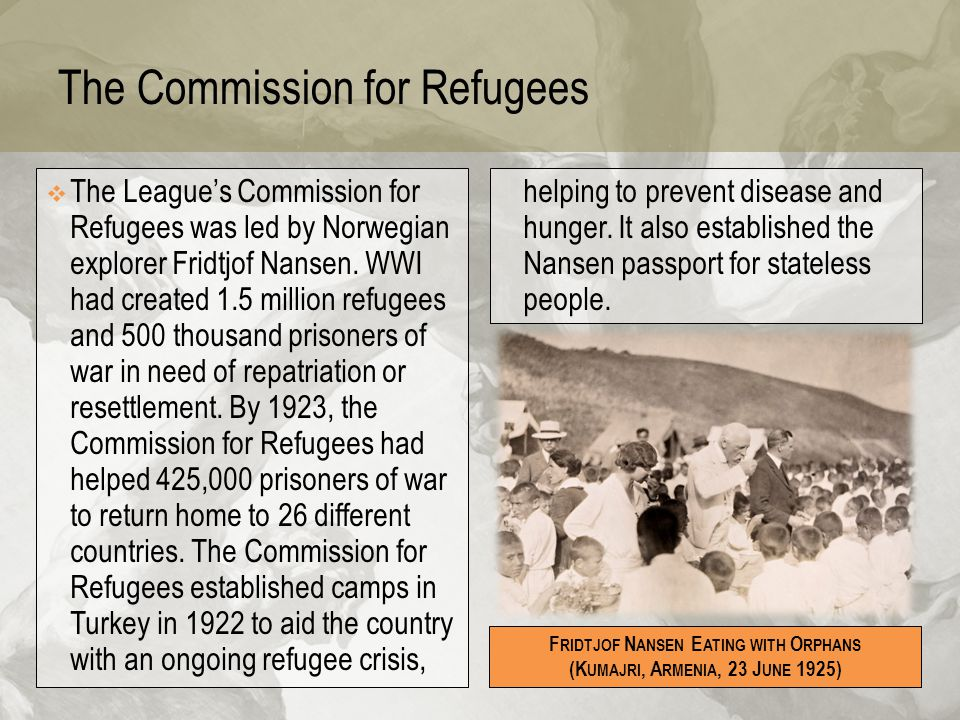 The Commission for Refugees  The League's Commission for Refugees was led by Norwegian explorer Fridtjof Nansen. WWI had created 1.5 million refugees