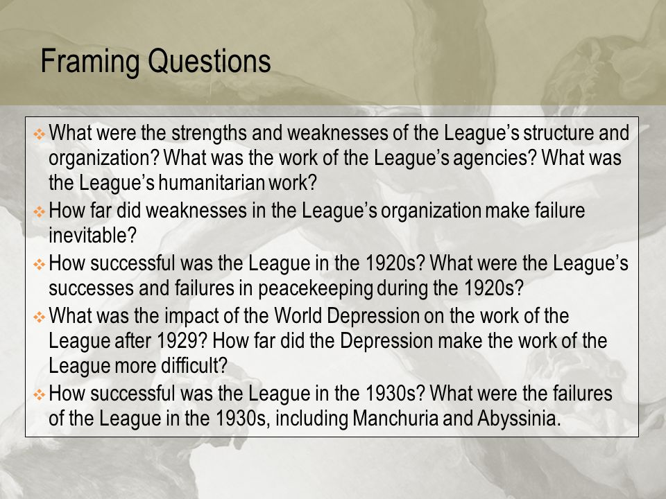 Framing Questions  What were the strengths and weaknesses of the League's structure and organization? What was the work of the League's agencies? Wha
