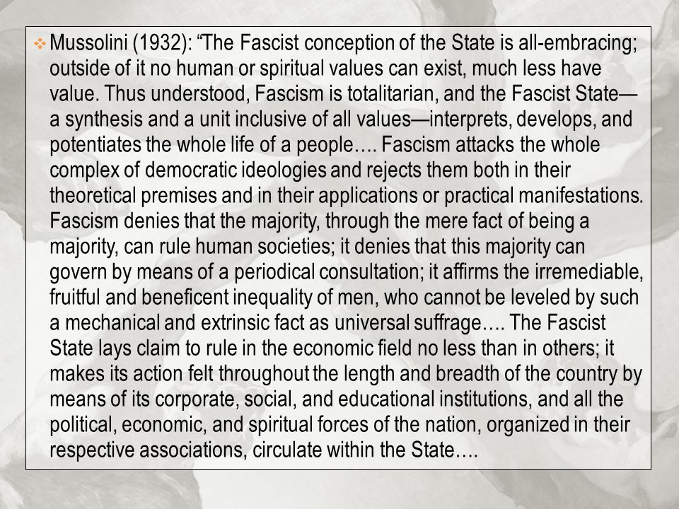 " Mussolini (1932): ""The Fascist conception of the State is all-embracing; outside of it no human or spiritual values can exist, much less have value."
