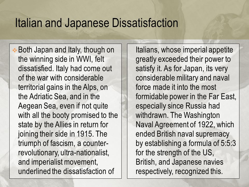 Italian and Japanese Dissatisfaction  Both Japan and Italy, though on the winning side in WWI, felt dissatisfied. Italy had come out of the war with