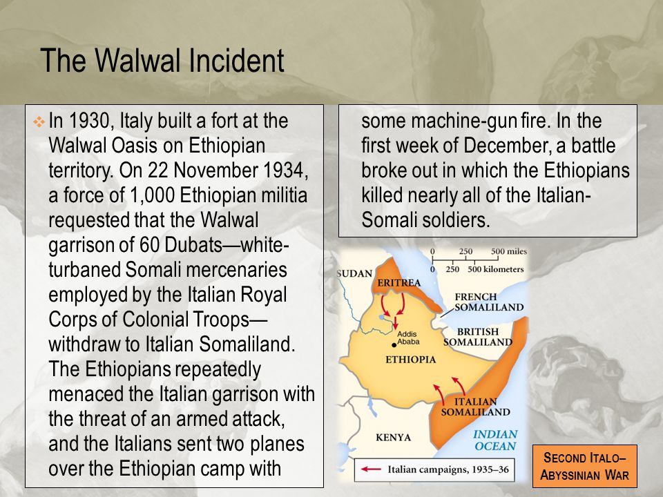 The Walwal Incident  In 1930, Italy built a fort at the Walwal Oasis on Ethiopian territory. On 22 November 1934, a force of 1,000 Ethiopian militia
