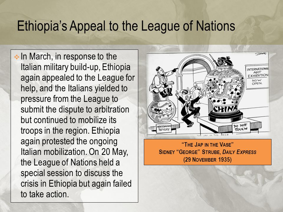 Ethiopia's Appeal to the League of Nations  In March, in response to the Italian military build-up, Ethiopia again appealed to the League for help, a