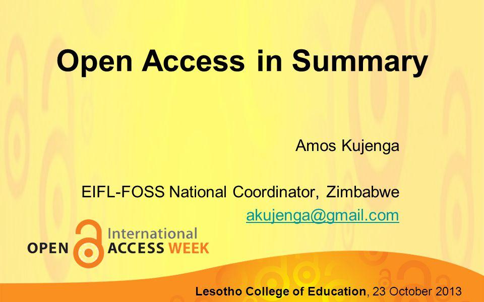 Open Access in Summary Amos Kujenga EIFL-FOSS National Coordinator, Zimbabwe akujenga@gmail.com Lupane State University, 22-23 October 2013 Lesotho College of Education, 23 October 2013