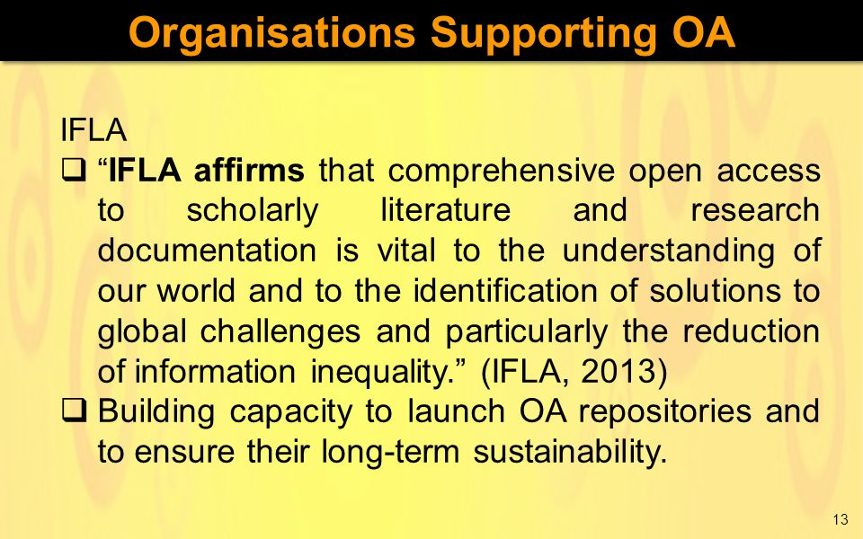 IFLA  IFLA affirms that comprehensive open access to scholarly literature and research documentation is vital to the understanding of our world and to the identification of solutions to global challenges and particularly the reduction of information inequality. (IFLA, 2013)  Building capacity to launch OA repositories and to ensure their long-term sustainability.