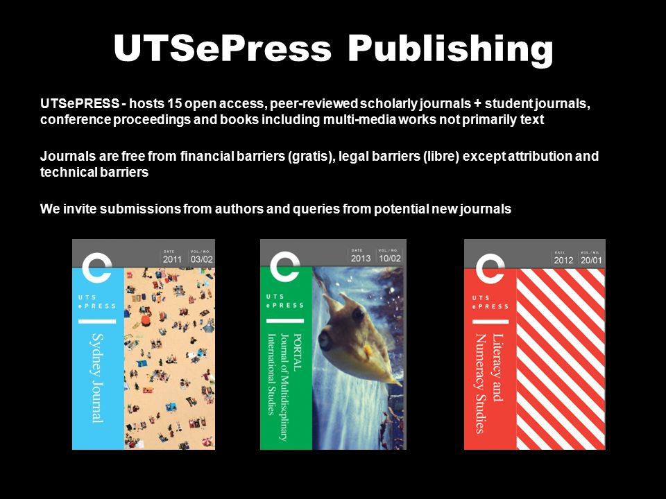 UTSePress Publishing UTSePRESS - hosts 15 open access, peer-reviewed scholarly journals + student journals, conference proceedings and books including multi-media works not primarily text Journals are free from financial barriers (gratis), legal barriers (libre) except attribution and technical barriers We invite submissions from authors and queries from potential new journals