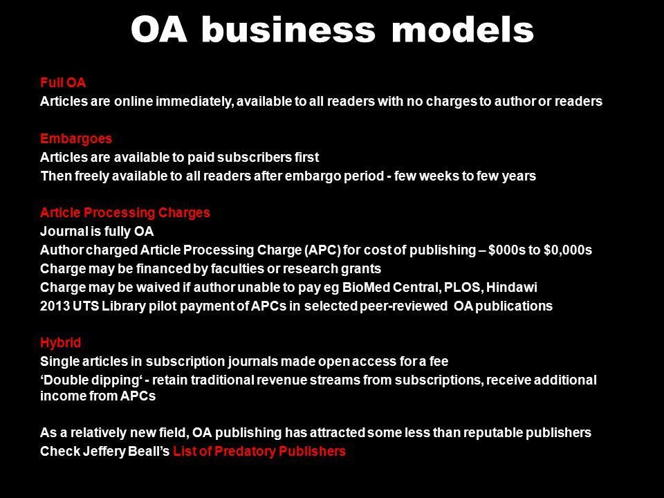 OA business models Full OA Articles are online immediately, available to all readers with no charges to author or readers Embargoes Articles are available to paid subscribers first Then freely available to all readers after embargo period - few weeks to few years Article Processing Charges Journal is fully OA Author charged Article Processing Charge (APC) for cost of publishing – $000s to $0,000s Charge may be financed by faculties or research grants Charge may be waived if author unable to pay eg BioMed Central, PLOS, Hindawi 2013 UTS Library pilot payment of APCs in selected peer-reviewed OA publications Hybrid Single articles in subscription journals made open access for a fee 'Double dipping' - retain traditional revenue streams from subscriptions, receive additional income from APCs As a relatively new field, OA publishing has attracted some less than reputable publishers Check Jeffery Beall's List of Predatory Publishers