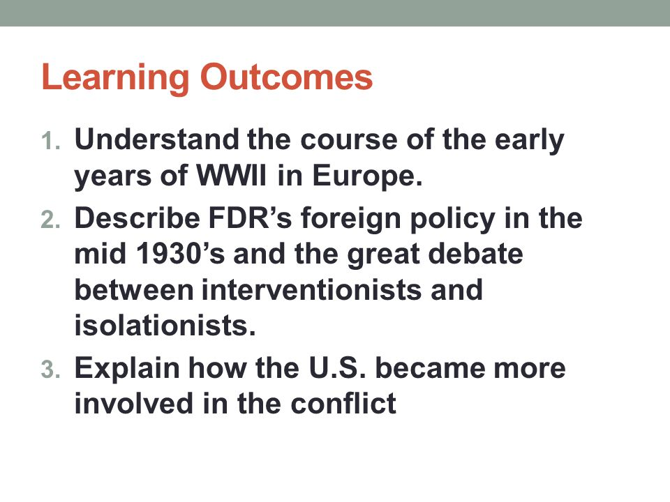 Learning Outcomes 1. Understand the course of the early years of WWII in Europe. 2. Describe FDR's foreign policy in the mid 1930's and the great deba