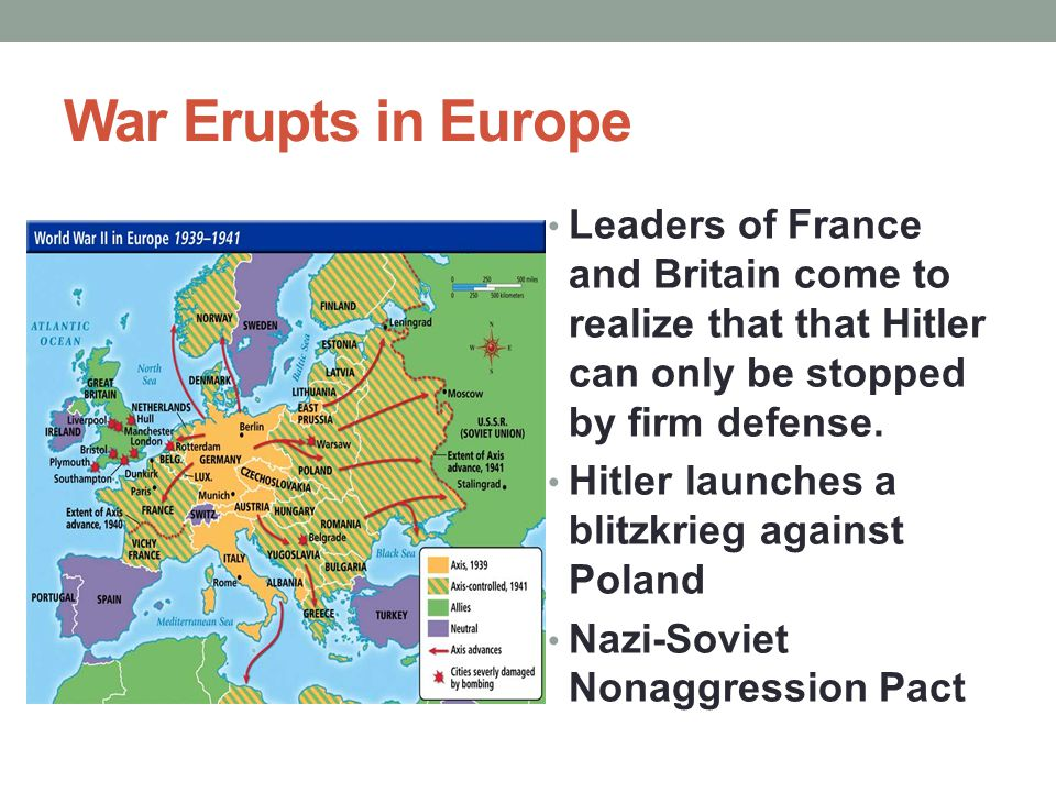 War Erupts in Europe Leaders of France and Britain come to realize that that Hitler can only be stopped by firm defense. Hitler launches a blitzkrieg