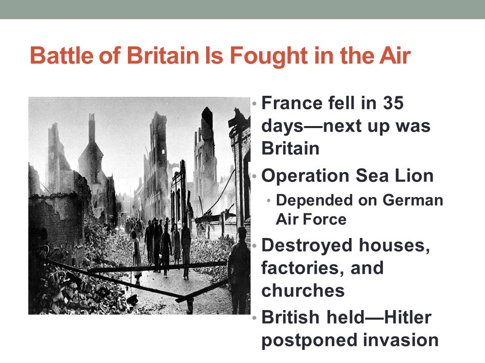 Battle of Britain Is Fought in the Air France fell in 35 days—next up was Britain Operation Sea Lion Depended on German Air Force Destroyed houses, fa