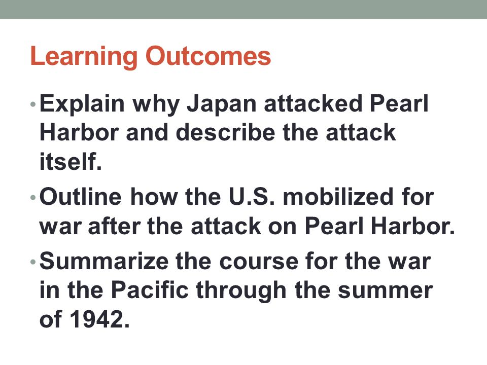 Learning Outcomes Explain why Japan attacked Pearl Harbor and describe the attack itself. Outline how the U.S. mobilized for war after the attack on P