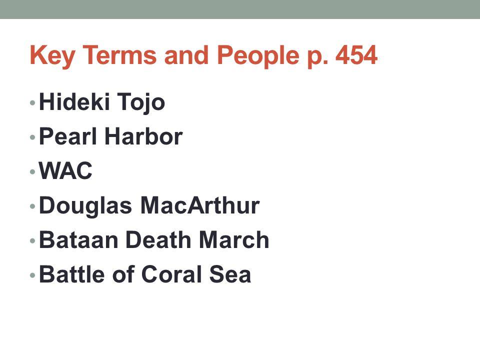Key Terms and People p. 454 Hideki Tojo Pearl Harbor WAC Douglas MacArthur Bataan Death March Battle of Coral Sea