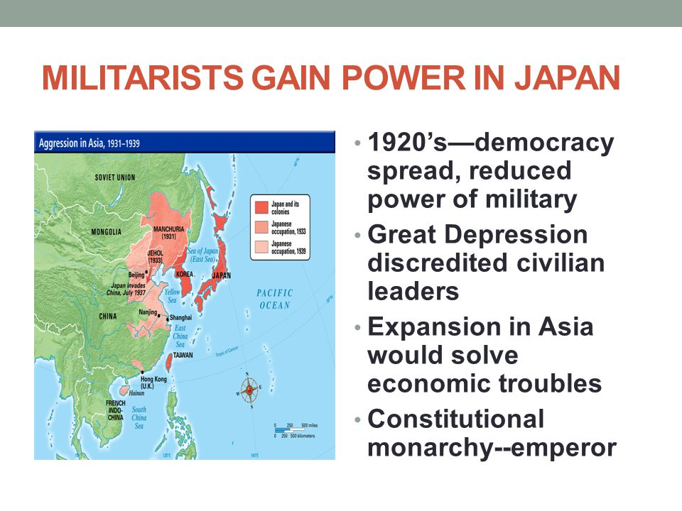 MILITARISTS GAIN POWER IN JAPAN 1920's—democracy spread, reduced power of military Great Depression discredited civilian leaders Expansion in Asia wou