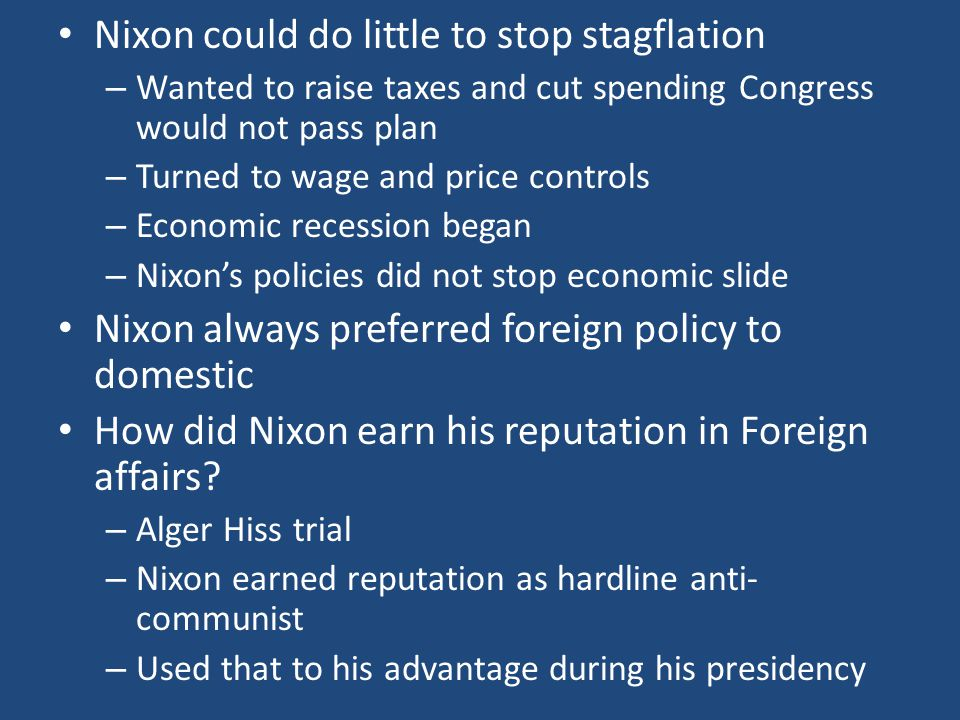 Nixon could do little to stop stagflation – Wanted to raise taxes and cut spending Congress would not pass plan – Turned to wage and price controls – Economic recession began – Nixon's policies did not stop economic slide Nixon always preferred foreign policy to domestic How did Nixon earn his reputation in Foreign affairs.