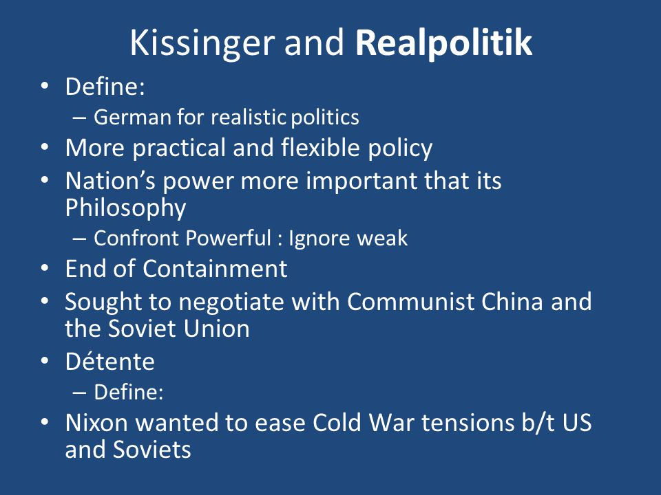 Kissinger and Realpolitik Define: – German for realistic politics More practical and flexible policy Nation's power more important that its Philosophy – Confront Powerful : Ignore weak End of Containment Sought to negotiate with Communist China and the Soviet Union Détente – Define: Nixon wanted to ease Cold War tensions b/t US and Soviets