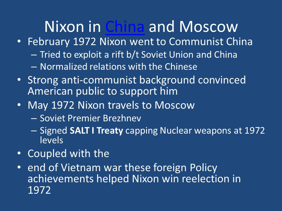 Nixon in China and MoscowChina February 1972 Nixon went to Communist China – Tried to exploit a rift b/t Soviet Union and China – Normalized relations with the Chinese Strong anti-communist background convinced American public to support him May 1972 Nixon travels to Moscow – Soviet Premier Brezhnev – Signed SALT I Treaty capping Nuclear weapons at 1972 levels Coupled with the end of Vietnam war these foreign Policy achievements helped Nixon win reelection in 1972