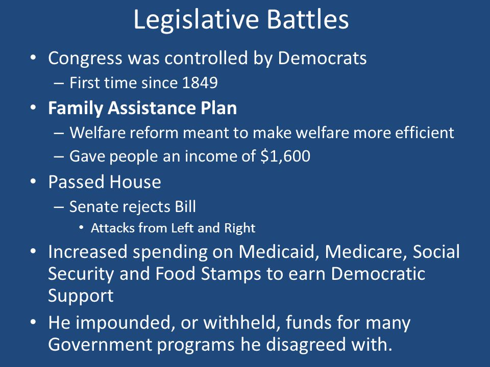 Legislative Battles Congress was controlled by Democrats – First time since 1849 Family Assistance Plan – Welfare reform meant to make welfare more efficient – Gave people an income of $1,600 Passed House – Senate rejects Bill Attacks from Left and Right Increased spending on Medicaid, Medicare, Social Security and Food Stamps to earn Democratic Support He impounded, or withheld, funds for many Government programs he disagreed with.