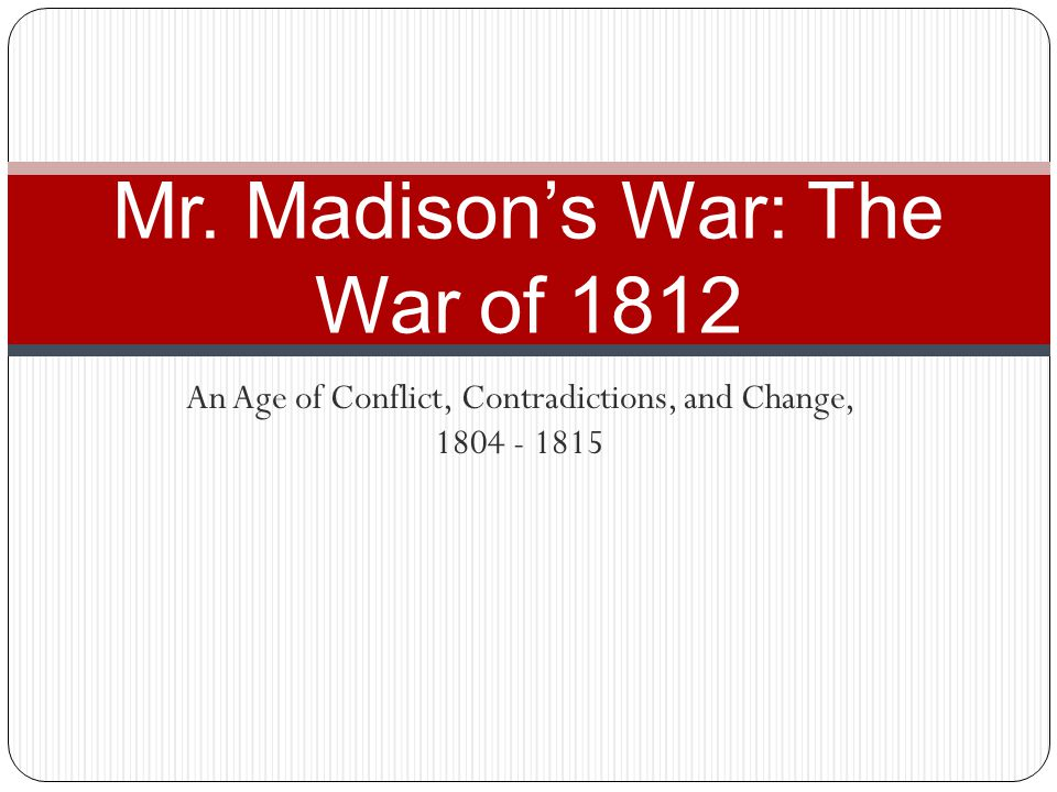 An Age of Conflict, Contradictions, and Change, 1804 - 1815 Mr. Madison's War: The War of 1812