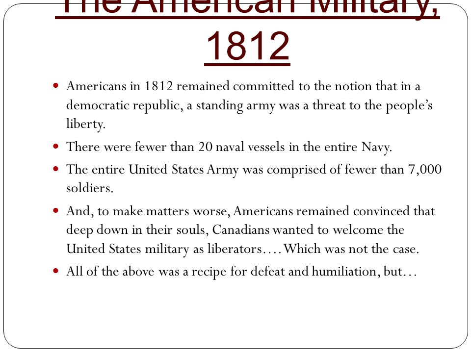 The American Military, 1812 Americans in 1812 remained committed to the notion that in a democratic republic, a standing army was a threat to the peop