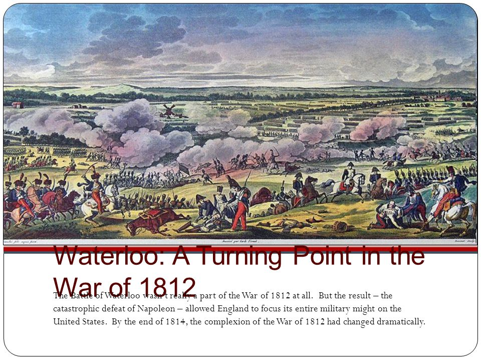 Waterloo: A Turning Point in the War of 1812 The Battle of Waterloo wasn't really a part of the War of 1812 at all. But the result – the catastrophic